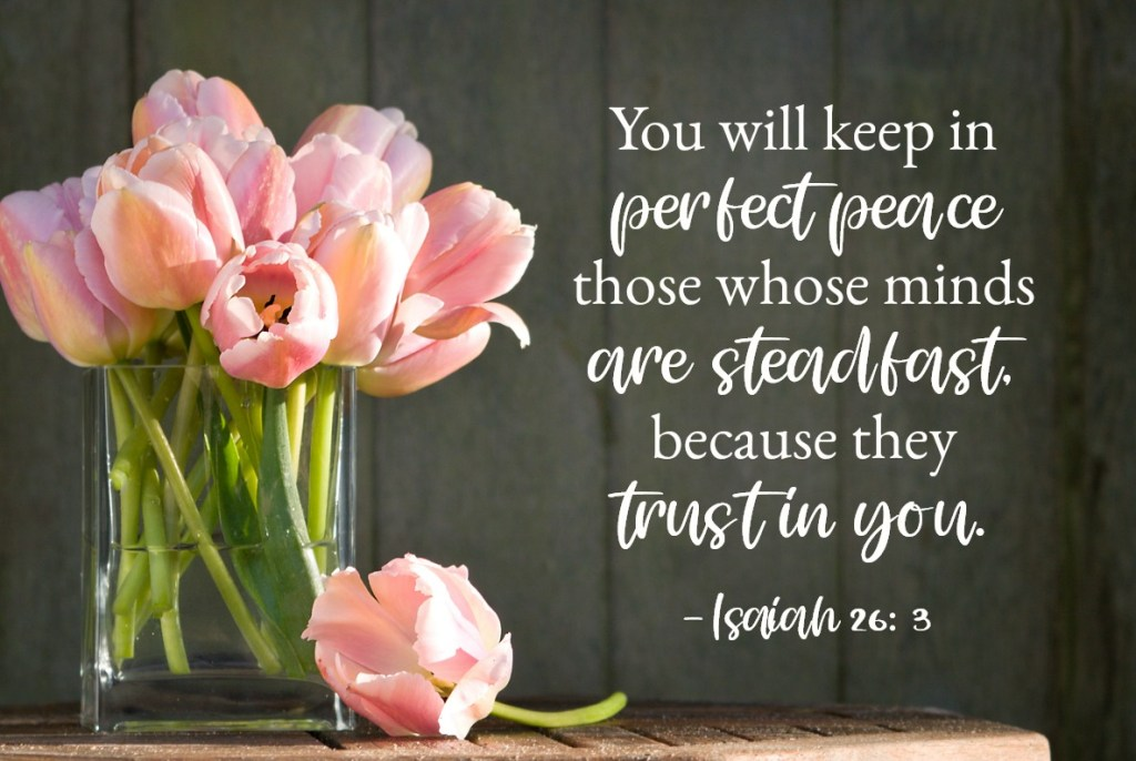 Bible Verses for Strength: Isaiah 26:3-4 You will keep in perfect peace those whose minds are steadfast, because they trust in you. Trust in the Lord forever, for the Lord, the Lord himself, is the Rock eternal.