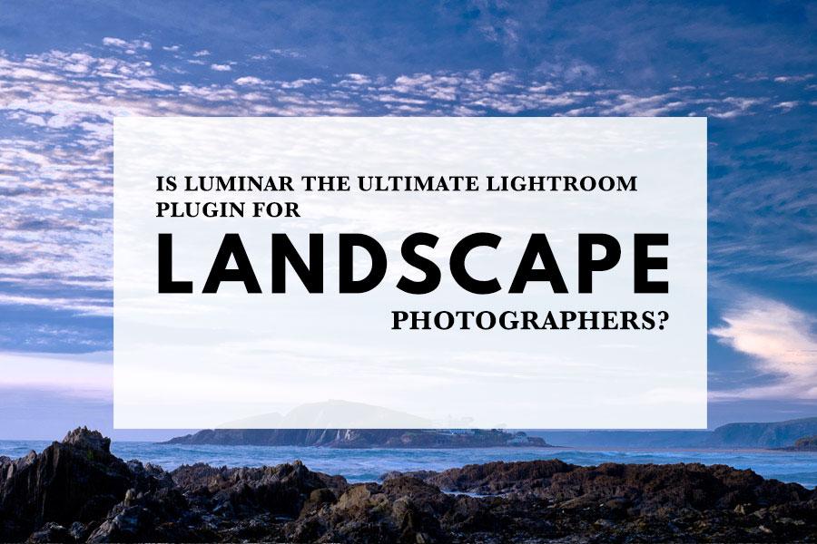 Is Luminar the Ultimate Lightroom Plugin for Landscape Photographers?