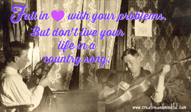 Don't live your life in a country song | www.creativeandmindful.com
