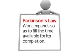 Parkinson's law - work expands so as to fill the time available for its completion