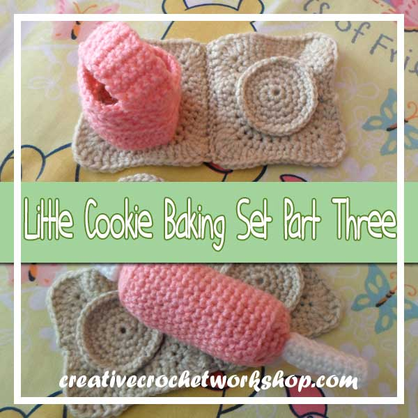 LITTLE COOKIE BAKING SET|CROCHET ALONG PART THREE|CREATIVE CROCHET WORKSHOP