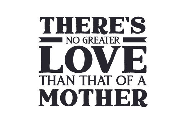 Download There's No Greater Love Than That of a Mother (SVG Cut ...