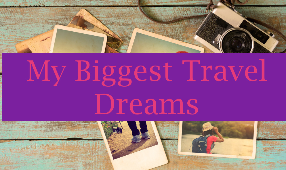 My Biggest Travel Dreams