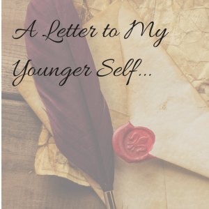 A Letter to My Younger Self...