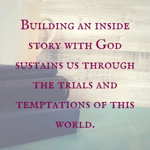 Building an inside story with God sustains us through the trials and temptations of this world.