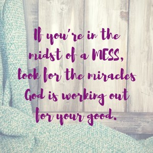 If you're in the midst of a MESS, look for the miracles God is working out for your good.