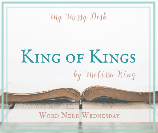 King of Kings Word Nerd Wednesday by Melissa King