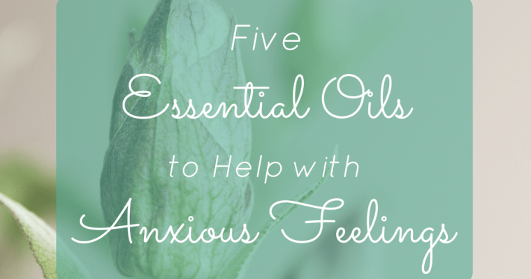 5 Essential Oils to Help with Anxious Feelings