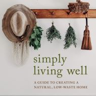 Simply living well - A guide to creating a natural, low-waste home - Julia Watkins