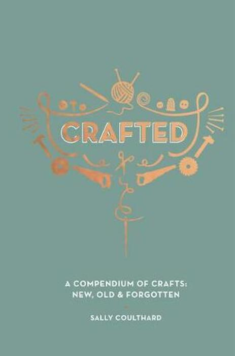 Crafted – A compendium of crafts- New, old & forgotten – Sally Coulthard