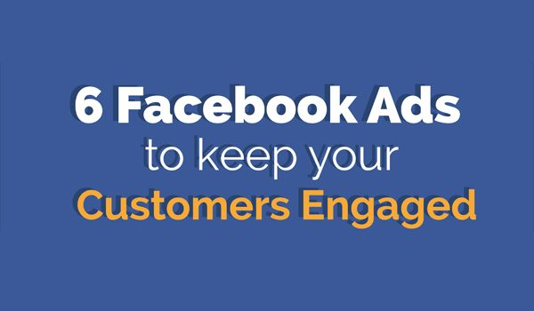Facebook Ads for Beginners: 6 Types of Ad to Keep Your Customers Engaged [Infographic]