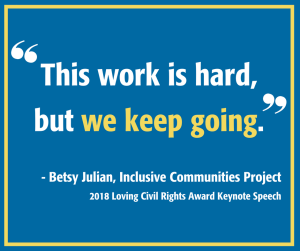 "Graphic of quote: ""This work is hard, but we keep going."" - Betsy Julian, Inclusive Communities Project, in her 2018 Loving Civil Rights Award Keynote Speech"