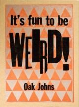 It's fun to be Weird!