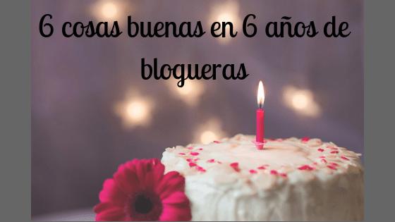 6 cosas buenas en 6 años de blogueras