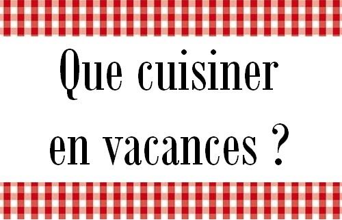 Que cuisiner en vacances ?