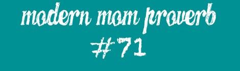 Modern Mom Proverb #71