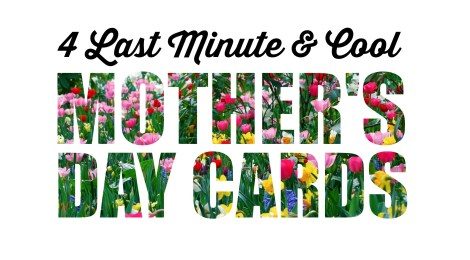 Hey Procrastinators! 4 Last Minute & Cool Mother's Day Cards