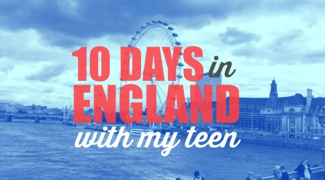 10 Days in England with my Teen