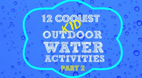 12 Coolest Kid Outdoor Water Activities -- Part 2