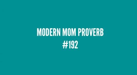 Modern Mom Proverb #192