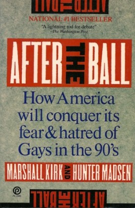 """""""The Overhauling of Straight America"""" by Marshal E. Kirk and Hunter Madsen was expanded into the 1989 book, After the Ball, How America Will Conquer Its Fear and Hatred of Gays in the 90s. It is a blueprint of media and psychology manipulation for widespread public acceptance of homosexuality. One of Kirk and Madsen's key strategies is to vilify their oppoents: """"We intend to make the anti-gays look so nasty that average Americans will want to disassociate themselves from such types."""""""