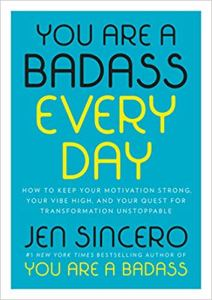 Coming 12/4/2018: You Are A Badass Every Day: How to Keep Your Motivation Strong, Your Vibe High, and Your Quest For Transformation Unstoppable by Jen Sincero