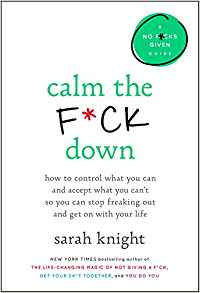 Calm The F*ck Down: How to Control What You Can and Accept What You Can't So You Can Stop Freaking Out and Get On With Your Life by Sarah Knight