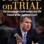 Justice on Trial: The Kavanaugh Confirmation and the Future of the Supreme Court by Mollie Hemingway and Carrie Severino