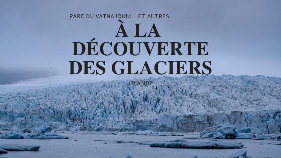 Découvrir les glaciers en Islande – Parc du Vatnajökull et autres