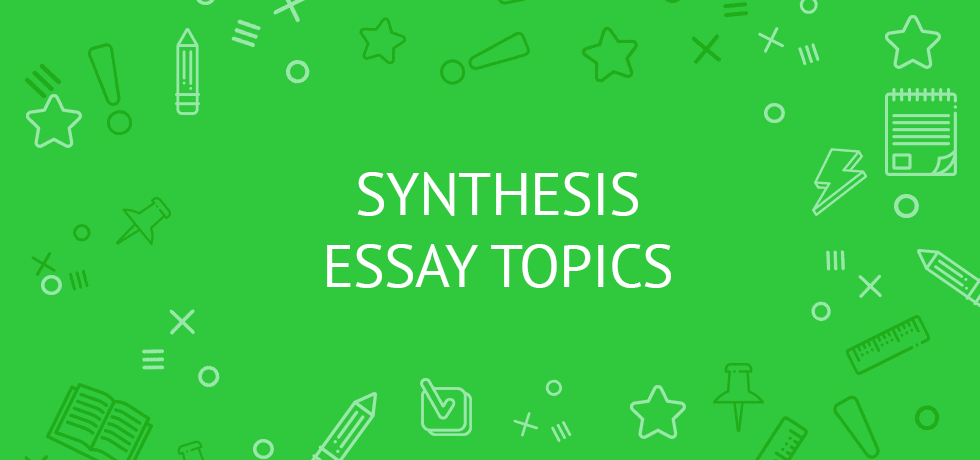Synthesis Essay Topics for Students 2020/2021 and Examples