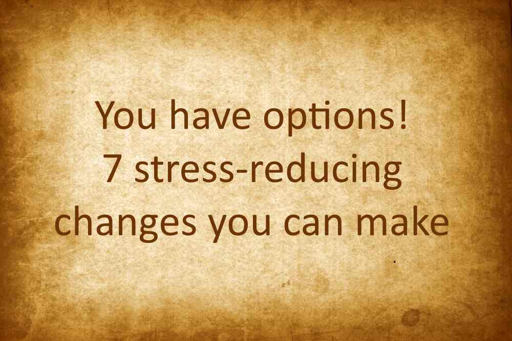 7 stress reducing changes you can make