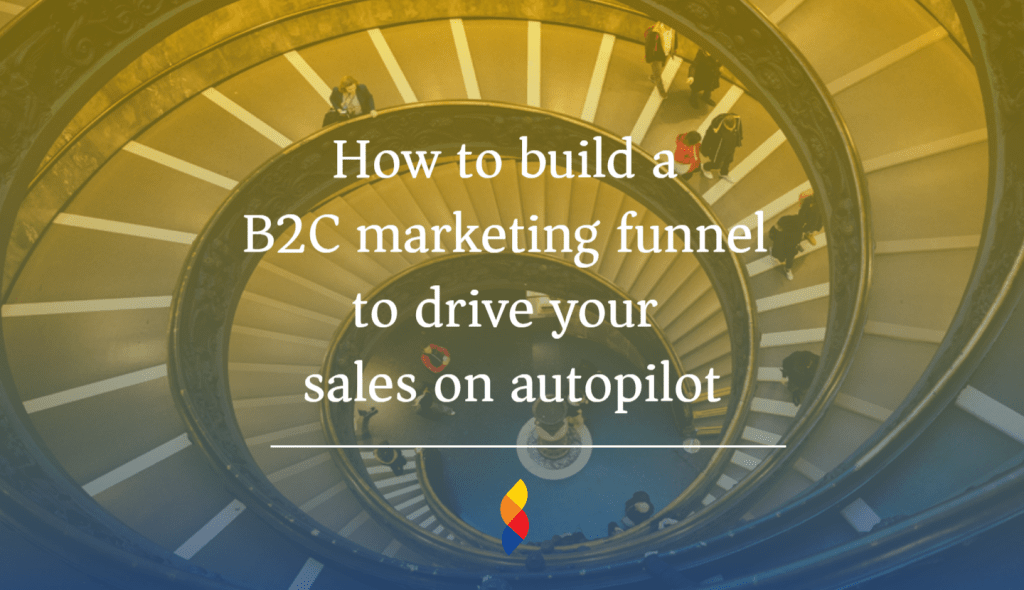 How to build a B2C marketing funnel to drive your sales on autopilot