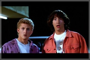 """Bill and Ted say, """"Whoa!"""" when I share mind-blowing information."""