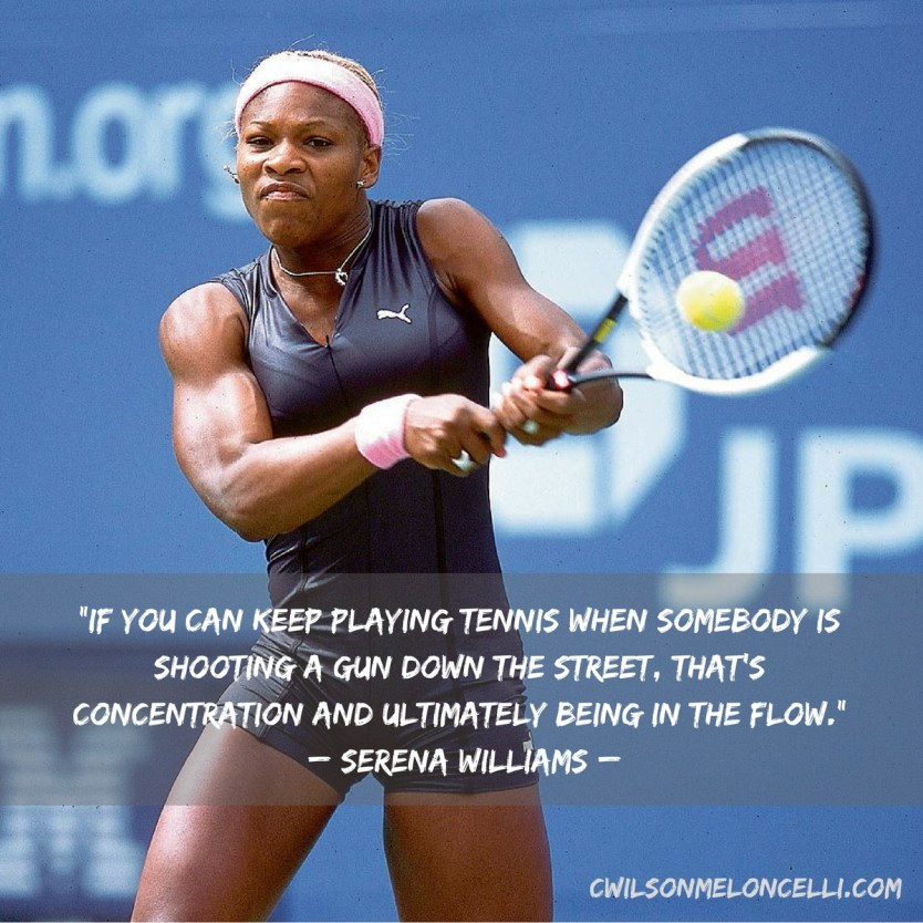 If you can keep playing tennis when somebody is shooting a gun down the street, that's concentration and ultimately being in the Flow. Serena Williams