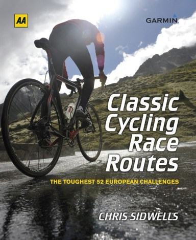 Classic Cycling Race Routes: The Toughest 52 European Challenges - By Chris Sidwells