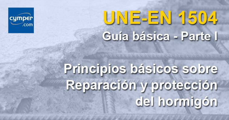 Guía básica de la norma UNE-EN 1504 - ( Parte I ) - Pricipios generales