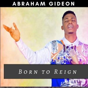 Born To Reign - Abraham Gideon