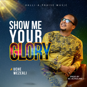 Show Me Your Glory - Uche Wezeali