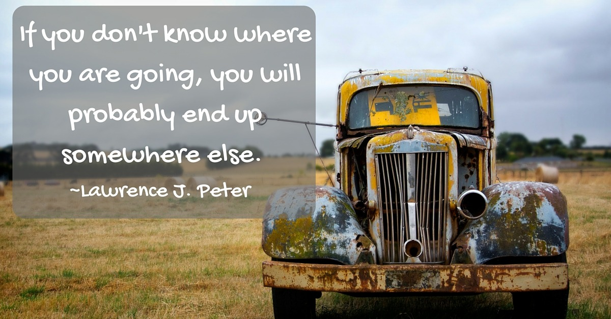 If You don't know where you are going, you will probably end up somewhere else.