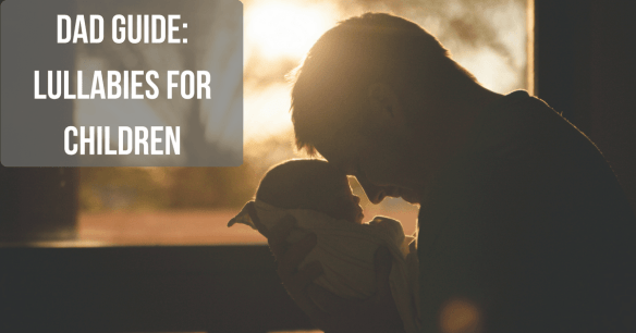 "Image of a dad holding a baby with text ""Dad Guide: Lullabies for children"""