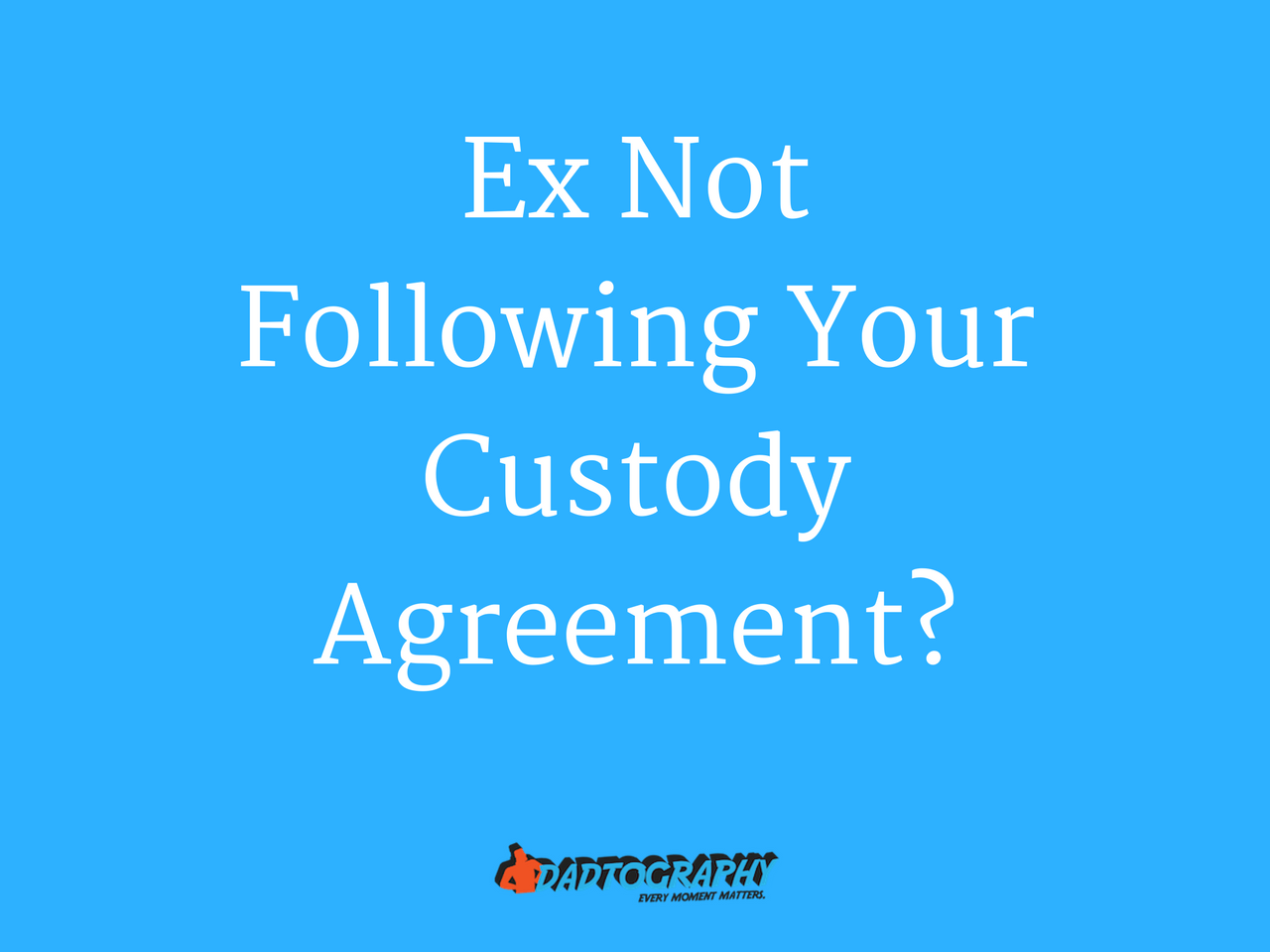 Is Your Ex Not Following Your Custody Agreement?
