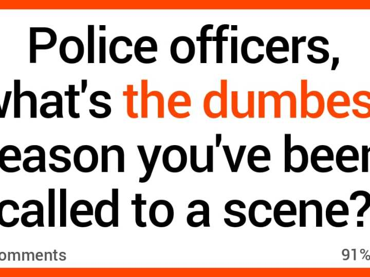 Police Officers Share the Weird and Stupid Reasons They've Been Called to a Scene