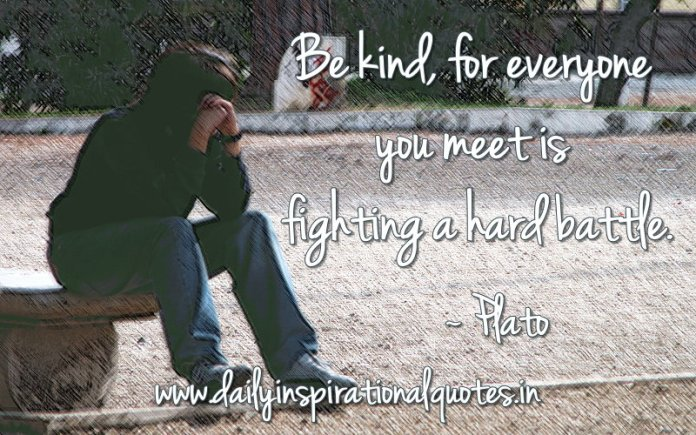 Be kind, for everyone you meet is fighting a hard battle… ( Kindness Quotes )
