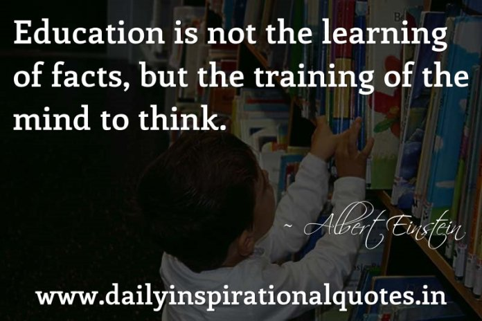 Education is not the learning of facts, but the training of the mind to think. ~ Albert Einstein… ( Great Quotes )