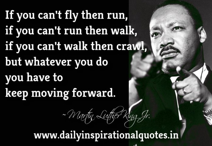 If you can't fly then run, if you can't run then walk, if you can't walk then crawl, but whatever you do… ~ Martin Luther King Jr…. ( Motivational Quotes )