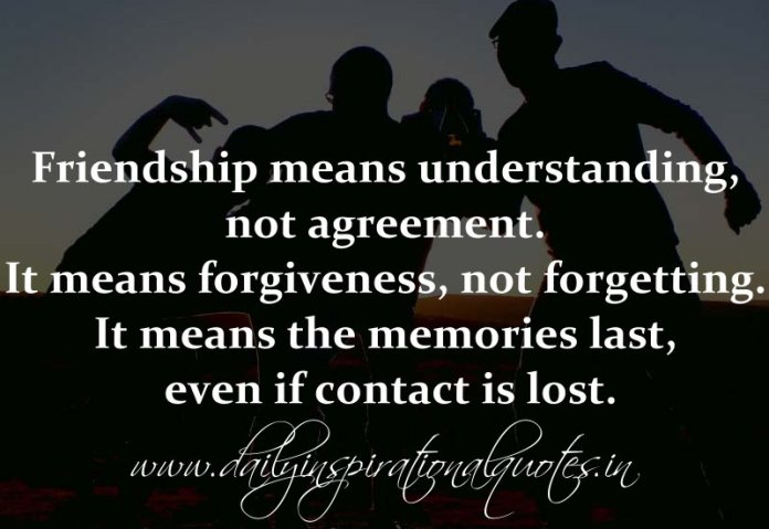 Friendship means understanding, not agreement. It means forgiveness, not forgetting. It means the memories last, even if contact is lost. ( Friendship Quotes )