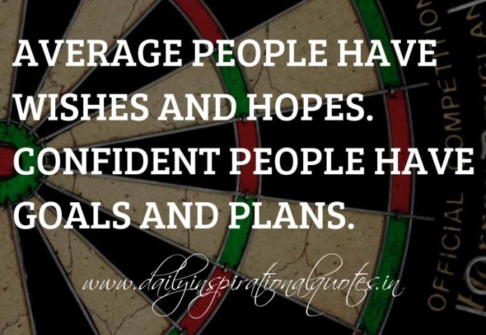 Average people have wishes and hopes. Confident people have goals and plans. ~ Anonymous ( Achievement Quotes )