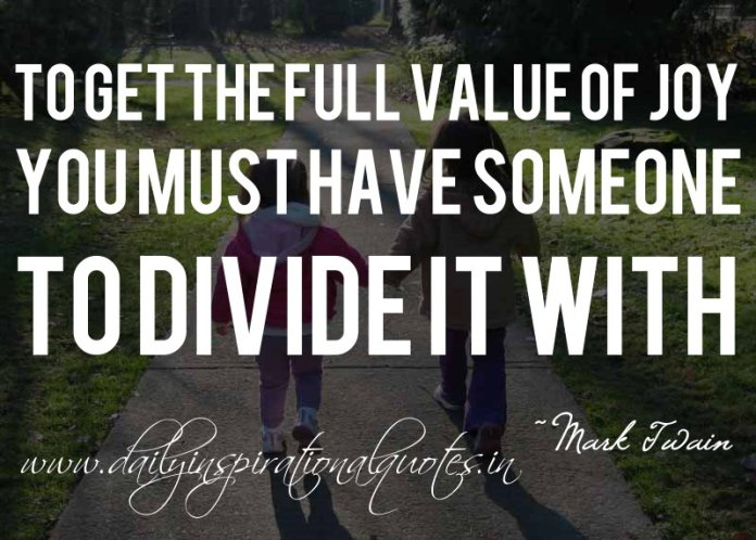 To get the full value of joy, you must have someone to divide it with. ~ Mark Twain ( Happiness Quotes )