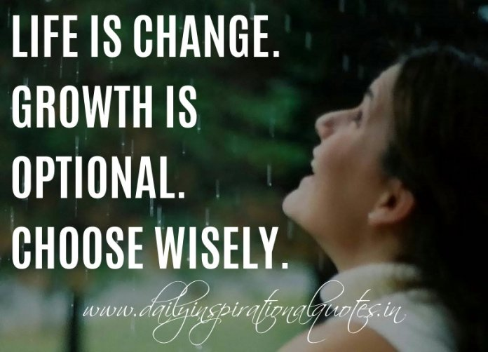 Life is change. Growth is optional. Choose wisely. ~ Unknown ( Happiness Quotes )