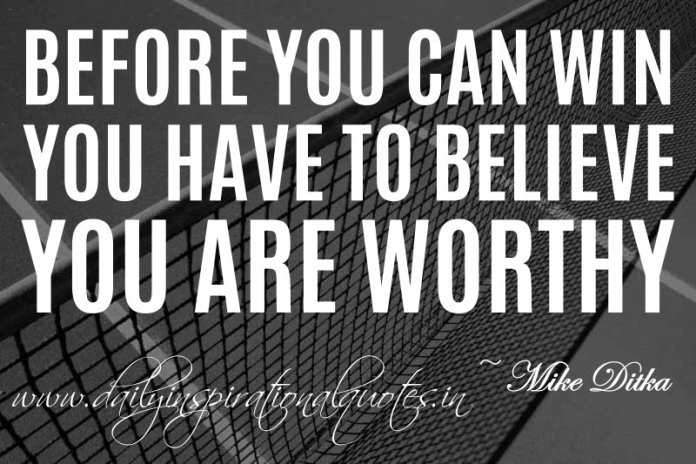 Before you can win, you have to believe you are worthy. ~ Mike Ditka ( Inspiring Quotes )